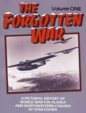 The Forgotten War Volume 1: A Pictorial History of World War II in Alaska and Northwestern Canada
